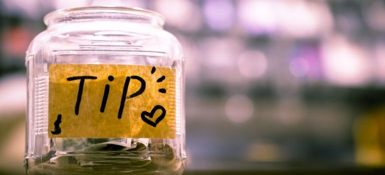 A tip jar - a way of treating your moving crew properly is by tipping them